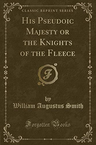 His Pseudoic Majesty or the Knights of the Fleece (Classic Reprint): Smith, William Augustus