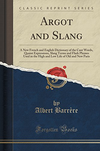 9781331999935: Argot and Slang: A New French and English Dictionary of the Cant Words, Quaint Expressions, Slang Terms and Flash Phrases Used in the High and Low Life of Old and New Paris (Classic Reprint)