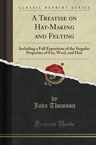 9781332001491: A Treatise on Hat-Making and Felting: Including a Full Exposition of the Singular Properties of Fur, Wool, and Hair (Classic Reprint)