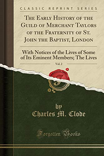 9781332009725: The Early History of the Guild of Merchant Taylors of the Fraternity of St. John the Baptist, London, Vol. 2: With Notices of the Lives of Some of Its Eminent Members; The Lives (Classic Reprint)