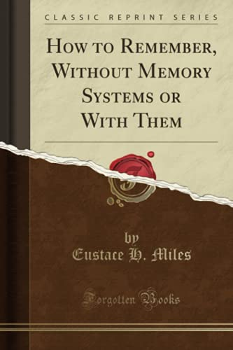 How to Remember: Without Memory Systems or With Them (Classic Reprint): Eustace H. Miles