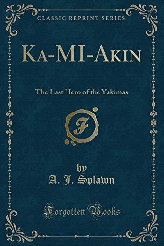 Ka-Mi-Akin: The Last Hero of the Yakimas: A J Splawn