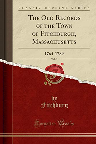 The Old Records of the Town of Fitchburgh, Massachusetts, Vol. 1: 1764-1789 (Classic Reprint): ...