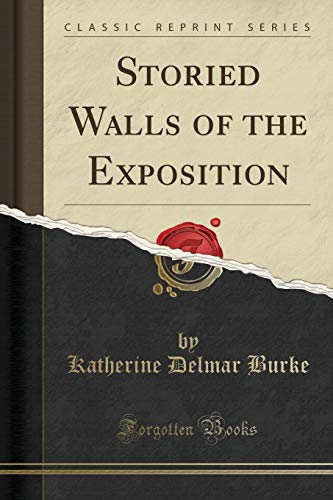 Storied Walls of the Exposition (Classic Reprint): Katherine Delmar Burke