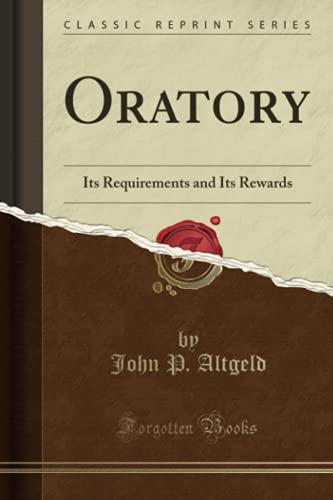 Oratory: Its Requirements and Its Rewards (Classic: Altgeld, John P.