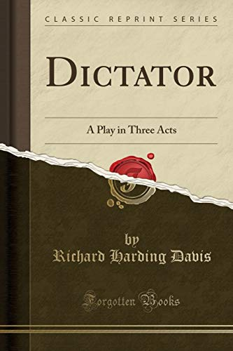 Dictator: A Play in Three Acts (Classic: Davis, Richard Harding