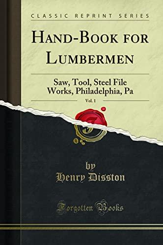 Hand-Book for Lumbermen, Vol. 1: Saw, Tool,: Henry Disston