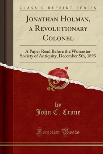 9781332146482: Jonathan Holman, a Revolutionary Colonel: A Paper Read Before the Worcester Society of Antiquity, December 5th, 1893 (Classic Reprint)