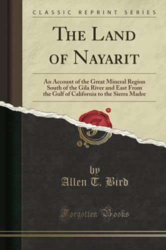 9781332149322: The Land of Nayarit: An Account of the Great Mineral Region South of the Gila River and East From the Gulf of California to the Sierra Madre (Classic Reprint)