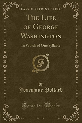 The Life of George Washington: In Words of One Syllable (Classic Reprint): Josephine Pollard