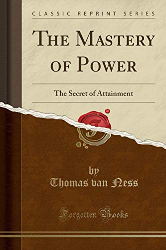 9781332155118: The Mastery of Power: The Secret of Attainment (Classic Reprint)
