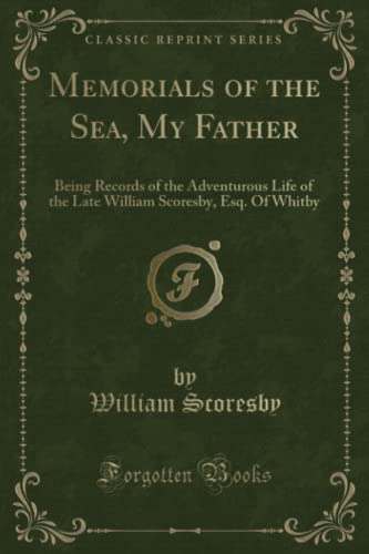 9781332156641: Memorials of the Sea, My Father: Being Records of the Adventurous Life of the Late William Scoresby, Esq. Of Whitby (Classic Reprint)