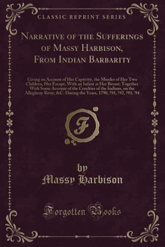9781332161348: Narrative of the Sufferings of Massy Harbison, From Indian Barbarity: Giving an Account of Her Captivity, the Murder of Her Two Children, Her Escape, ... the Cruelties of the Indians, on the Alleghen