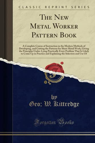 9781332168842: The New Metal Worker Pattern Book: A Complete Course of Instruction in the Modern Methods of Developing, and Cutting the Patterns for Sheet Metal ... That Is Likely to Come Up in Practice and E
