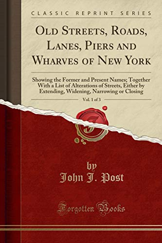 9781332172238: Old Streets, Roads, Lanes, Piers and Wharves of New York, Vol. 1 of 3: Showing the Former and Present Names; Together With a List of Alterations of ... Narrowing or Closing (Classic Reprint)