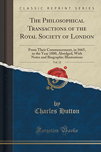 9781332177530: The Philosophical Transactions of the Royal Society of London, Vol. 12: From Their Commencement, in 1665, to the Year 1800, Abridged, With Notes and Biographic Illustrations (Classic Reprint)