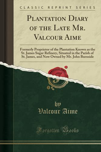 9781332179091: Plantation Diary of the Late Mr. Valcour Aime: Formerly Proprietor of the Plantation Known as the St. James Sugar Refinery, Situated in the Parish of ... Owned by Mr. John Burnside (Classic Reprint)