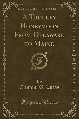 A Trolley Honeymoon From Delaware to Maine (Classic Reprint): Clinton W. Lucas