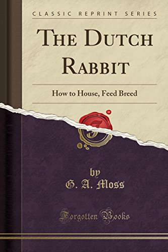The Dutch Rabbit: How to House, Feed Breed (Classic Reprint): G. A. Moss