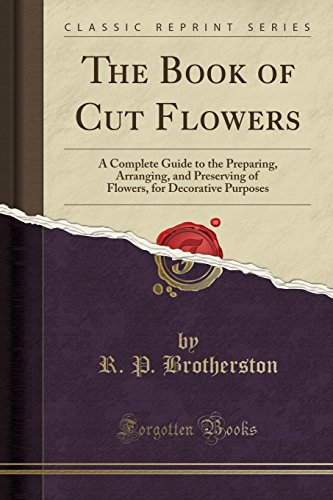 9781332222483: The Book of Cut Flowers: A Complete Guide to the Preparing, Arranging, and Preserving of Flowers, for Decorative Purposes (Classic Reprint)