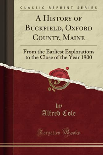 9781332228027: A History of Buckfield, Oxford County, Maine: From the Earliest Explorations to the Close of the Year 1900 (Classic Reprint)