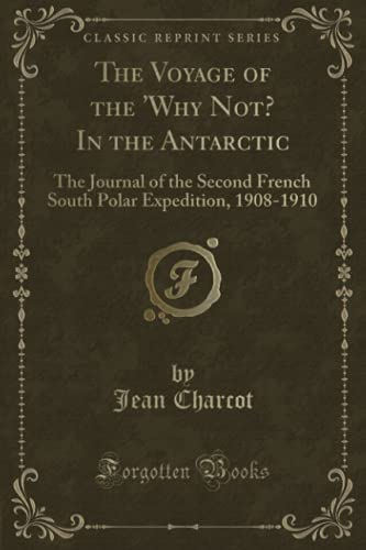9781332300013: The Voyage of the 'Why Not? In the Antarctic: The Journal of the Second French South Polar Expedition, 1908-1910 (Classic Reprint)