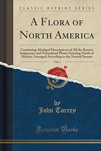 9781332301744: A Flora of North America, Vol. 2: Containing Abridged Descriptions of All the Known Indigenous and Naturalized Plants Growing North of Mexico; ... to the Natural System (Classic Reprint)