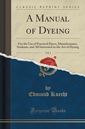 A Manual of Dyeing, Vol. 1: For: Edmund Knecht