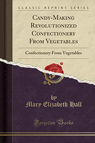 9781332320462: Candy-Making Revolutionized Confectionery From Vegetables: Confectionery From Vegetables (Classic Reprint)