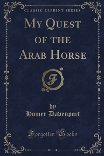 My Quest of the Arab Horse (Classic Reprint): Homer Davenport