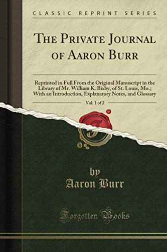9781332347483: The Private Journal of Aaron Burr, Vol. 1 of 2: Reprinted in Full From the Original Manuscript in the Library of Mr. William K. Bixby, of St., Louis, ... Notes, and Glossary (Classic Reprint)
