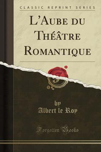 L Aube Du Theatre Romantique (Classic Reprint) (Paperback) - Albert Le Roy