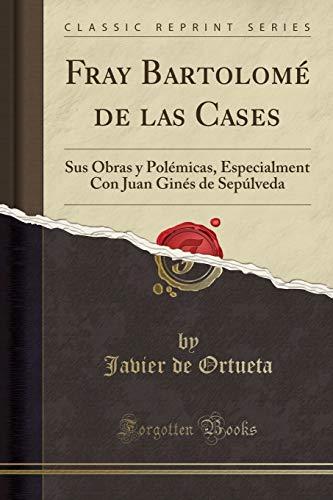 9781332400850: Fray Bartolomé de las Cases: Sus Obras y Polémicas, Especialment Con Juan Ginés de Sepúlveda (Classic Reprint)
