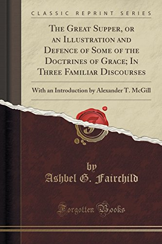 9781332417681: The Great Supper, or an Illustration and Defence of Some of the Doctrines of Grace; In Three Familiar Discourses: With an Introduction by Alexander T. McGill (Classic Reprint)