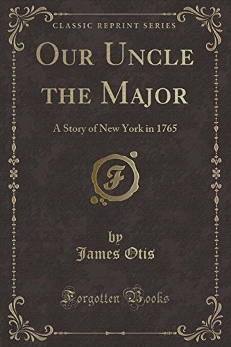 Our Uncle the Major: A Story of New York in 1765 (Classic Reprint): James Otis