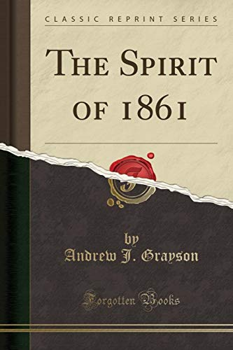 The Spirit of 1861 (Classic Reprint): Andrew J Grayson