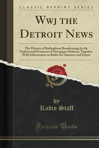 9781332432707: Wwj the Detroit News: The History of Radiophone Broadcasting by the Earliest and Foremost of Newspaper Stations; Together With Information on Radio for Amateur and Expert (Classic Reprint)