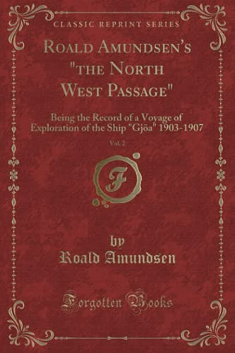 9781332446711: Roald Amundsen's the North West Passage, Vol. 1: Being the Record of a Voyage of Exploration of the Ship Gjoa 1903-1907 (Classic Reprint)