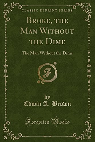9781332447725: Broke, the Man Without the Dime: The Man Without the Dime (Classic Reprint)