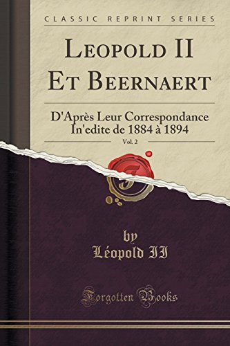 9781332454525: Leopold II Et Beernaert, Vol. 2: D'Après Leur Correspondance In'edite de 1884 à 1894 (Classic Reprint) (French Edition)