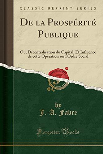 9781332475957: De la Prospérité Publique: Ou, Décentralisation du Capital, Et Influence de cette Opération sur l'Ordre Social (Classic Reprint) (French Edition)