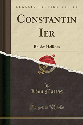 Constantin Ier: Roi Des Hellenes (Classic Reprint): Leon Maccas