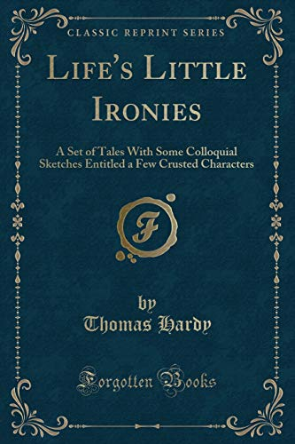 9781332500659: Life's Little Ironies: A Set of Tales With Some Colloquial Sketches Entitled a Few Crusted Characters (Classic Reprint)