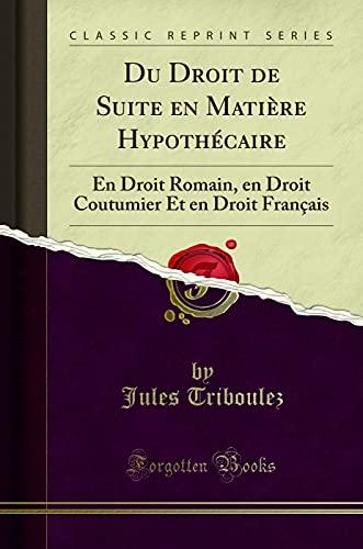 9781332513024: Du Droit de Suite En Matiere Hypothecaire: En Droit Romain, En Droit Coutumier Et En Droit Francais (Classic Reprint)