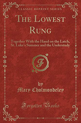 9781332514274: The Lowest Rung: Together With the Hand on the Latch, St. Luke's Summer and the Understudy (Classic Reprint)