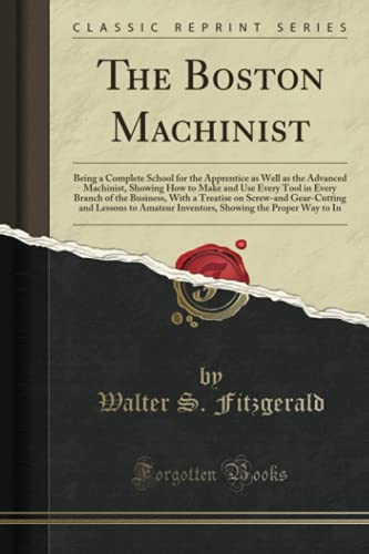 9781332515639: The Boston Machinist: Being a Complete School for the Apprentice as Well as the Advanced Machinist, Showing How to Make and Use Every Tool in Every ... and Lessons to Amateur Inventors, Showing