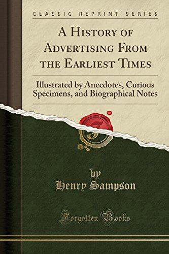 9781332593927: A History of Advertising From the Earliest Times: Illustrated by Anecdotes, Curious Specimens, and Biographical Notes (Classic Reprint)