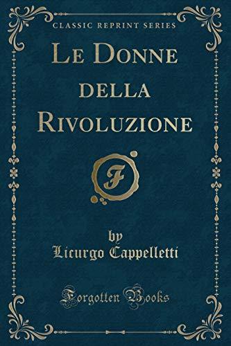 Le Donne della Rivoluzione Classic Reprint: Cappelletti, Licurgo