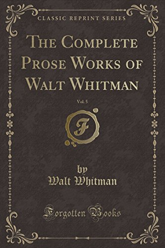 9781332737789: The Complete Prose Works of Walt Whitman, Vol. 5 (Classic Reprint)