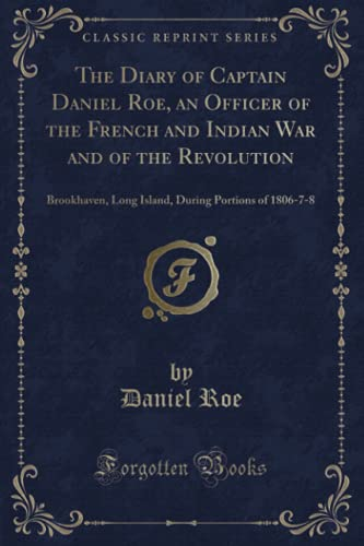 9781332755479: The Diary of Captain Daniel Roe, an Officer of the French and Indian War and of the Revolution: Brookhaven, Long Island, During Portions of 1806-7-8 (Classic Reprint)